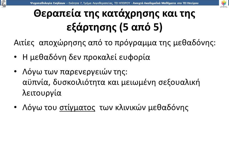 5656 Ψυχοπαθολογία Ενηλίκων – Ενότητα 7, Τμήμα Λογοθεραπείας, ΤΕΙ ΗΠΕΙΡΟΥ - Ανοιχτά Ακαδημαϊκά Μαθήματα στο ΤΕΙ Ηπείρου Θεραπεία της κατάχρησης και της εξάρτησης (5 από 5) Αιτίες αποχώρησης από το πρόγραμμα της μεθαδόνης: Η μεθαδόνη δεν προκαλεί ευφορία Λόγω των παρενεργειών της: αϋπνία, δυσκοιλιότητα και μειωμένη σεξουαλική λειτουργία Λόγω του στίγματος των κλινικών μεθαδόνης