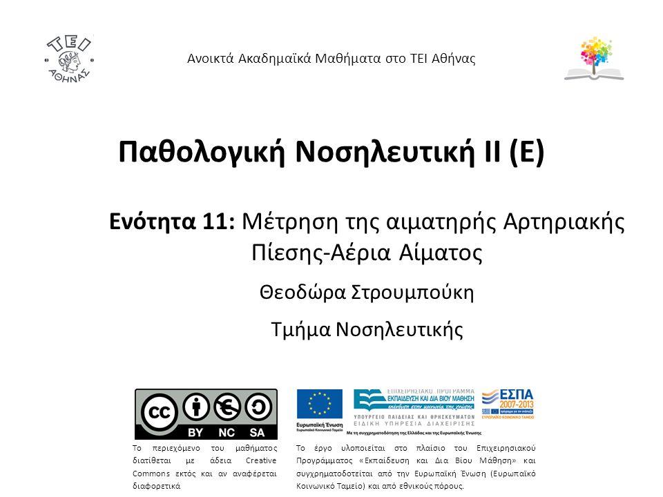 Παθολογική Νοσηλευτική ΙΙ (Ε) Ενότητα 11: Μέτρηση της αιματηρής Αρτηριακής Πίεσης-Αέρια Αίματος Θεοδώρα Στρουμπούκη Τμήμα Νοσηλευτικής Ανοικτά Ακαδημαϊκά Μαθήματα στο ΤΕΙ Αθήνας Το περιεχόμενο του μαθήματος διατίθεται με άδεια Creative Commons εκτός και αν αναφέρεται διαφορετικά Το έργο υλοποιείται στο πλαίσιο του Επιχειρησιακού Προγράμματος «Εκπαίδευση και Δια Βίου Μάθηση» και συγχρηματοδοτείται από την Ευρωπαϊκή Ένωση (Ευρωπαϊκό Κοινωνικό Ταμείο) και από εθνικούς πόρους.