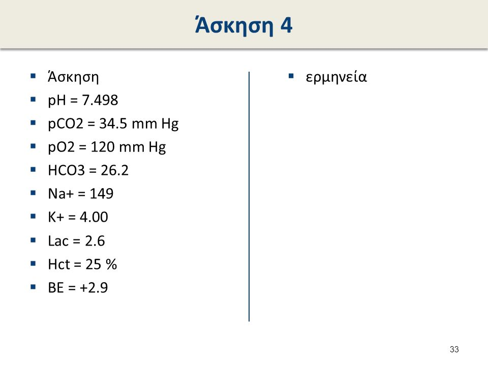 Άσκηση 4  Άσκηση  pH = 7.498  pCO2 = 34.5 mm Hg  pO2 = 120 mm Hg  HCO3 = 26.2  Na+ = 149  K+ = 4.00  Lac = 2.6  Hct = 25 %  BE = +2.9  ερμη
