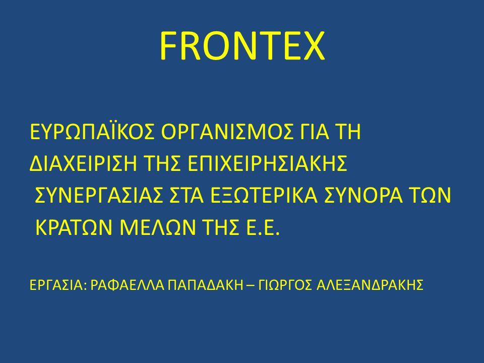 FRONTEX ΕΥΡΩΠΑΪΚΟΣ ΟΡΓΑΝΙΣΜΟΣ ΓΙΑ ΤΗ ΔΙΑΧΕΙΡΙΣΗ ΤΗΣ ΕΠΙΧΕΙΡΗΣΙΑΚΗΣ ΣΥΝΕΡΓΑΣΙΑΣ ΣΤΑ ΕΞΩΤΕΡΙΚΑ ΣΥΝΟΡΑ ΤΩΝ ΚΡΑΤΩΝ ΜΕΛΩΝ ΤΗΣ Ε.Ε.