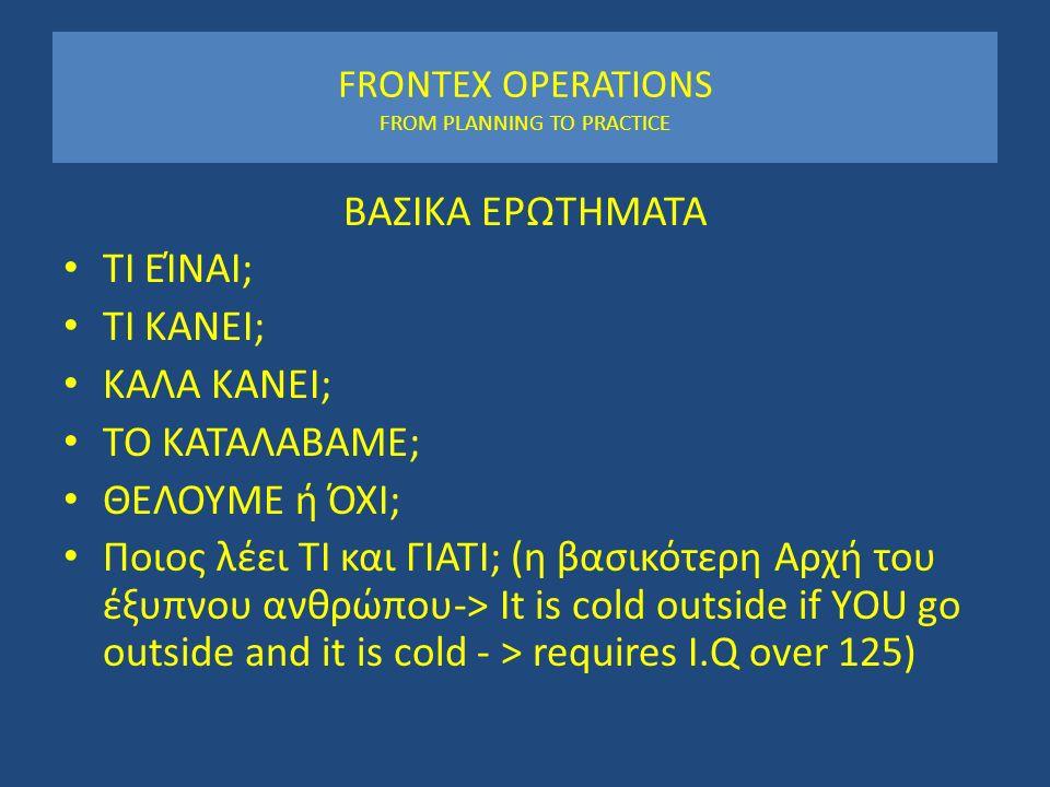 FRONTEX OPERATIONS FROM PLANNING TO PRACTICE ΒΑΣΙΚΑ ΕΡΩΤΗΜΑΤΑ ΤΙ ΕΊΝΑΙ; ΤΙ ΚΑΝΕΙ; ΚΑΛΑ ΚΑΝΕΙ; ΤΟ ΚΑΤΑΛΑΒΑΜΕ; ΘΕΛΟΥΜΕ ή ΌΧΙ; Ποιος λέει ΤΙ και ΓΙΑΤΙ; (