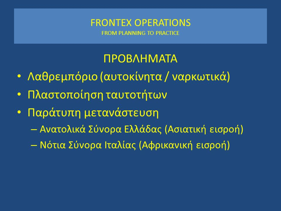 FRONTEX OPERATIONS FROM PLANNING TO PRACTICE ΠΡΟΒΛΗΜΑΤΑ Λαθρεμπόριο (αυτοκίνητα / ναρκωτικά) Πλαστοποίηση ταυτοτήτων Παράτυπη μετανάστευση – Ανατολικά Σύνορα Ελλάδας (Ασιατική εισροή) – Νότια Σύνορα Ιταλίας (Αφρικανική εισροή)
