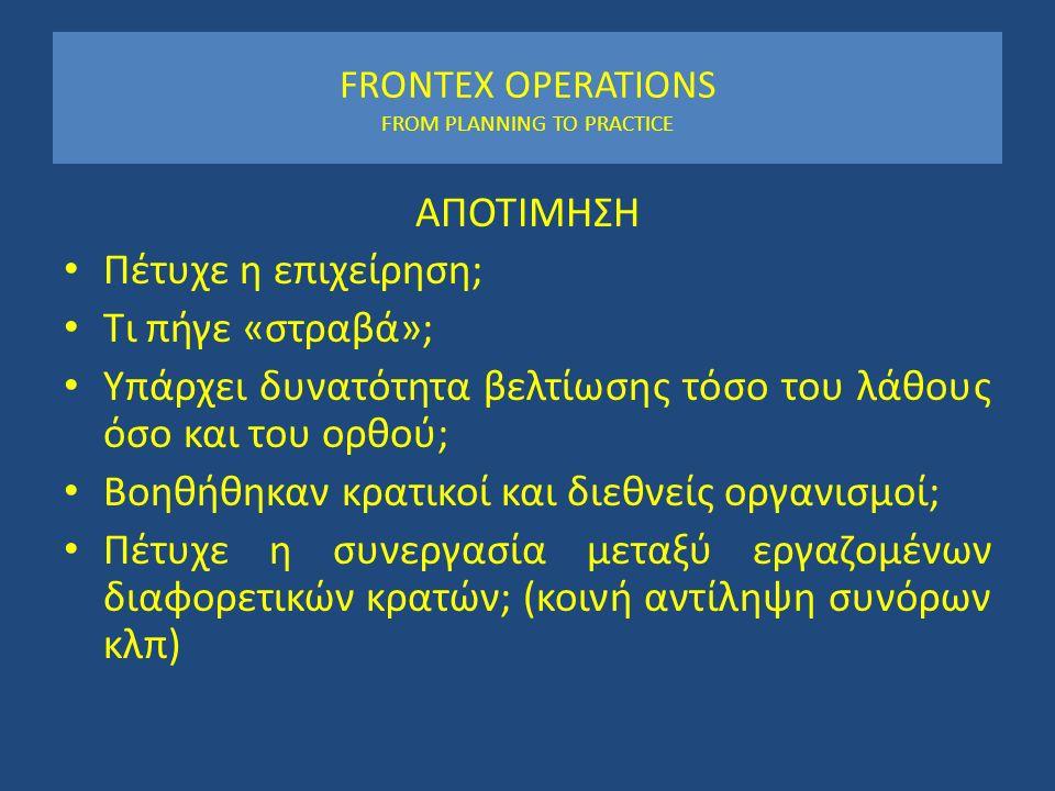 FRONTEX OPERATIONS FROM PLANNING TO PRACTICE ΑΠΟΤΙΜΗΣΗ Πέτυχε η επιχείρηση; Τι πήγε «στραβά»; Υπάρχει δυνατότητα βελτίωσης τόσο του λάθους όσο και του