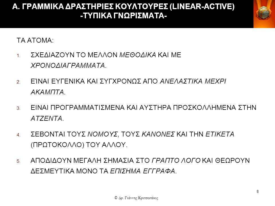 8 Α. ΓΡΑΜΜΙΚΑ ΔΡΑΣΤΗΡΙΕΣ ΚΟΥΛΤΟΥΡΕΣ (LINEAR-ACTIVE) -ΤΥΠΙΚΑ ΓΝΩΡΙΣΜΑΤΑ- ΤΑ ΑΤΟΜΑ: 1. ΣΧΕΔΙΑΖΟΥΝ ΤΟ ΜΕΛΛΟΝ ΜΕΘΟΔΙΚΑ ΚΑΙ ΜΕ ΧΡΟΝΟΔΙΑΓΡΑΜΜΑΤΑ. 2. ΕΊΝΑΙ Ε