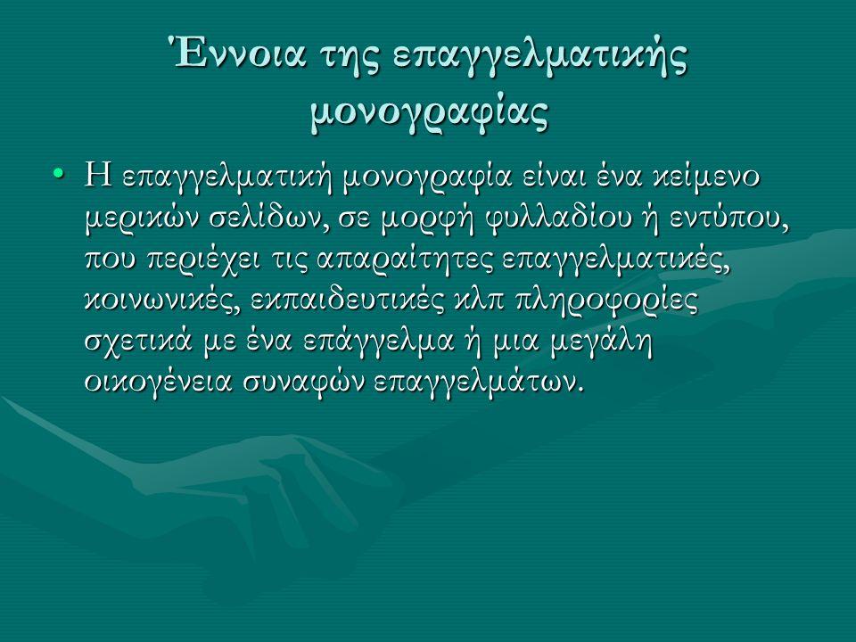 Έννοια της επαγγελματικής μονογραφίας Η επαγγελματική μονογραφία είναι ένα κείμενο μερικών σελίδων, σε μορφή φυλλαδίου ή εντύπου, που περιέχει τις απαραίτητες επαγγελματικές, κοινωνικές, εκπαιδευτικές κλπ πληροφορίες σχετικά με ένα επάγγελμα ή μια μεγάλη οικογένεια συναφών επαγγελμάτων.Η επαγγελματική μονογραφία είναι ένα κείμενο μερικών σελίδων, σε μορφή φυλλαδίου ή εντύπου, που περιέχει τις απαραίτητες επαγγελματικές, κοινωνικές, εκπαιδευτικές κλπ πληροφορίες σχετικά με ένα επάγγελμα ή μια μεγάλη οικογένεια συναφών επαγγελμάτων.
