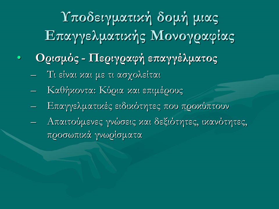 Υποδειγματική δομή μιας Επαγγελματικής Μονογραφίας Ορισμός - Περιγραφή επαγγέλματοςΟρισμός - Περιγραφή επαγγέλματος –Τι είναι και με τι ασχολείται –Καθήκοντα: Κύρια και επιμέρους –Επαγγελματικές ειδικότητες που προκύπτουν –Απαιτούμενες γνώσεις και δεξιότητες, ικανότητες, προσωπικά γνωρίσματα