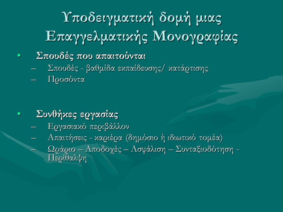 Υποδειγματική δομή μιας Επαγγελματικής Μονογραφίας Σπουδές που απαιτούνταιΣπουδές που απαιτούνται –Σπουδές - βαθμίδα εκπαίδευσης/ κατάρτισης –Προσόντα Συνθήκες εργασίαςΣυνθήκες εργασίας –Εργασιακό περιβάλλον –Απαιτήσεις - καριέρα (δημόσιο ή ιδιωτικό τομέα) –Ωράριο – Αποδοχές – Ασφάλιση – Συνταξιοδότηση - Περίθαλψη