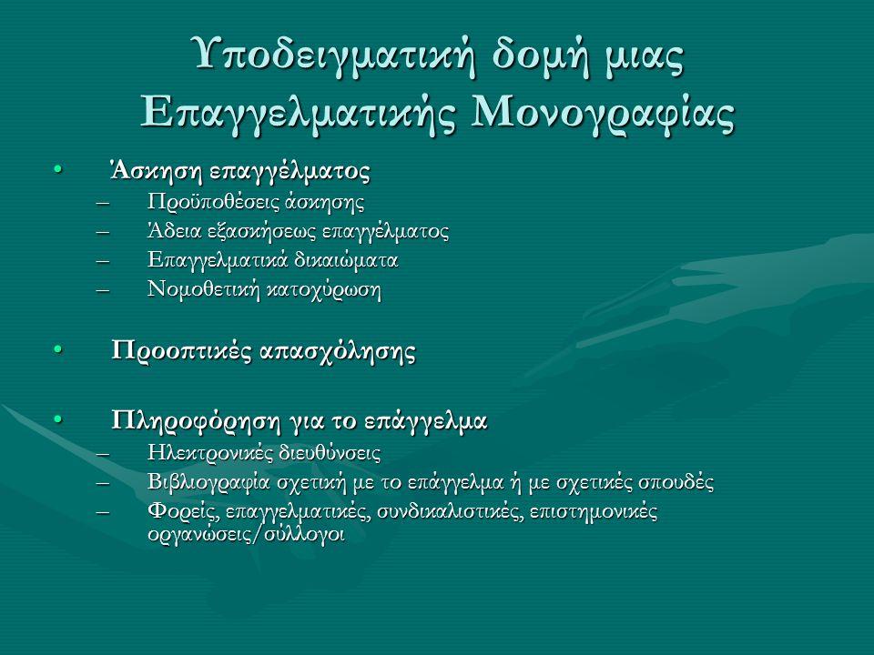 Υποδειγματική δομή μιας Επαγγελματικής Μονογραφίας Άσκηση επαγγέλματοςΆσκηση επαγγέλματος –Προϋποθέσεις άσκησης –Άδεια εξασκήσεως επαγγέλματος –Επαγγελματικά δικαιώματα –Νομοθετική κατοχύρωση Προοπτικές απασχόλησηςΠροοπτικές απασχόλησης Πληροφόρηση για το επάγγελμαΠληροφόρηση για το επάγγελμα –Ηλεκτρονικές διευθύνσεις –Βιβλιογραφία σχετική με το επάγγελμα ή με σχετικές σπουδές –Φορείς, επαγγελματικές, συνδικαλιστικές, επιστημονικές οργανώσεις/σύλλογοι