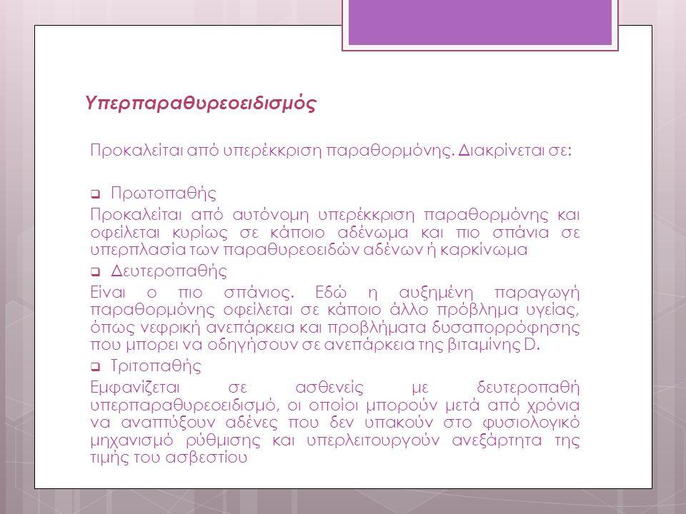 Υπερπαραθυρεοειδισμός Προκαλείται από υπερέκκριση παραθορμόνης. Διακρίνεται σε:  Πρωτοπαθής Προκαλείται από αυτόνομη υπερέκκριση παραθορμόνης και οφε