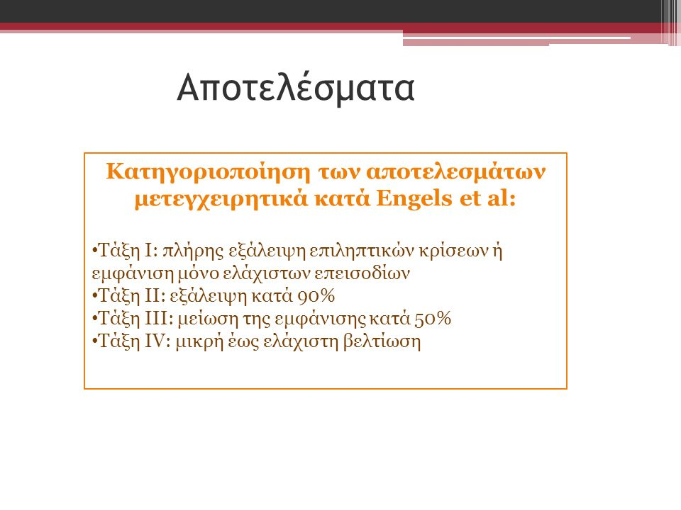 Αποτελέσματα Κατηγοριοποίηση των αποτελεσμάτων μετεγχειρητικά κατά Engels et al: Τάξη Ι: πλήρης εξάλειψη επιληπτικών κρίσεων ή εμφάνιση μόνο ελάχιστων επεισοδίων Τάξη ΙΙ: εξάλειψη κατά 90% Τάξη ΙΙΙ: μείωση της εμφάνισης κατά 50% Τάξη ΙV: μικρή έως ελάχιστη βελτίωση