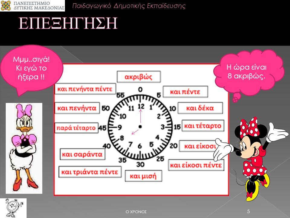 Ο ΧΡΟΝΟΣ 5 Η ώρα είναι 8 ακριβώς. Μμμ..σιγά! Κι εγώ το ήξερα !! Παιδαγωγικό Δημοτικής Εκπαίδευσης