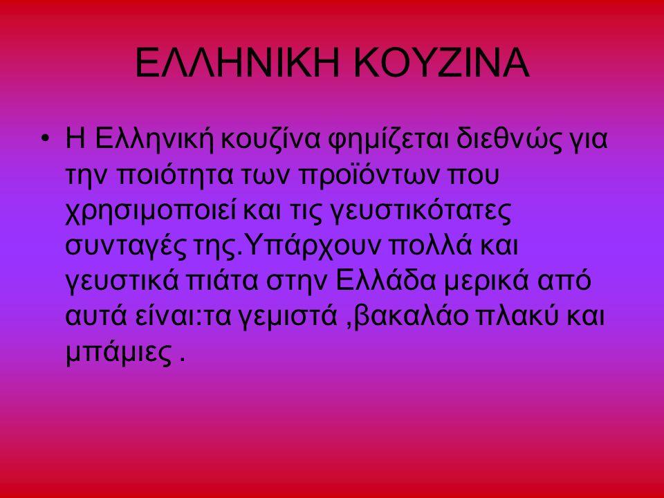 ΕΛΛΗΝΙΚΗ ΚΟΥΖΙΝΑ Η Ελληνική κουζίνα φημίζεται διεθνώς για την ποιότητα των προϊόντων που χρησιμοποιεί και τις γευστικότατες συνταγές της.Υπάρχουν πολλά και γευστικά πιάτα στην Ελλάδα μερικά από αυτά είναι:τα γεμιστά,βακαλάο πλακύ και μπάμιες.