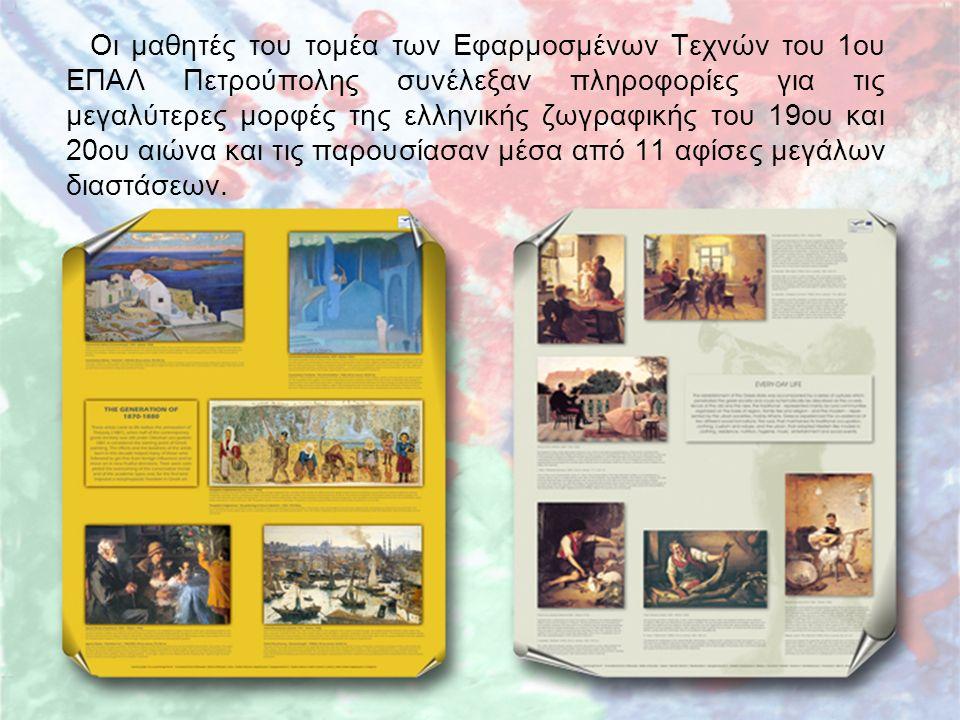 Οι μαθητές του τομέα των Εφαρμοσμένων Τεχνών του 1ου ΕΠΑΛ Πετρούπολης συνέλεξαν πληροφορίες για τις μεγαλύτερες μορφές της ελληνικής ζωγραφικής του 19ου και 20ου αιώνα και τις παρουσίασαν μέσα από 11 αφίσες μεγάλων διαστάσεων.