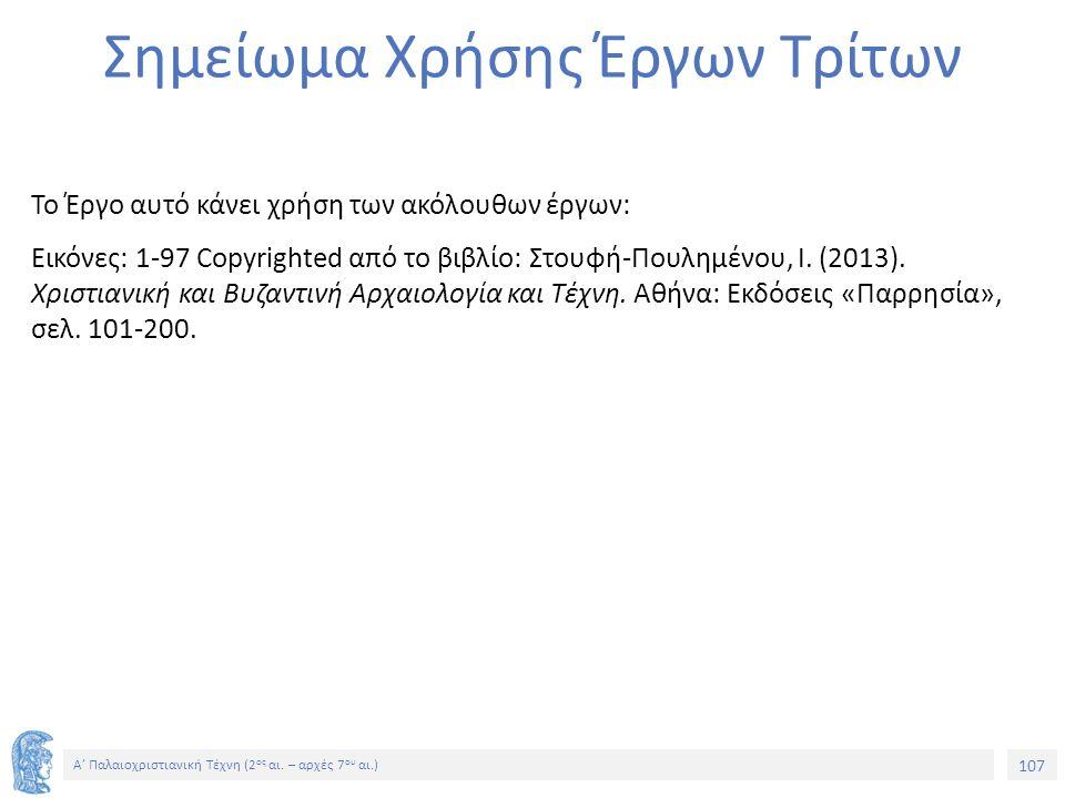 107 Α' Παλαιοχριστιανική Τέχνη (2 ος αι. – αρχές 7 ου αι.) 107 Α' Παλαιοχριστιανική Τέχνη (2 ος αι. – αρχές 7 ου αι.) Σημείωμα Χρήσης Έργων Τρίτων Το