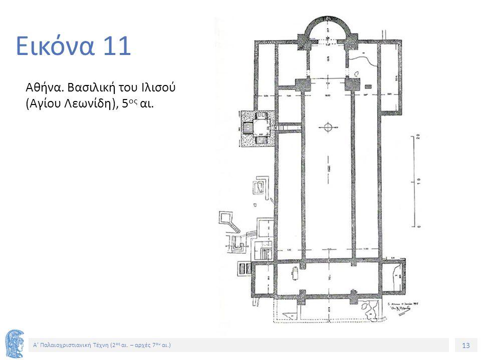 13 Α' Παλαιοχριστιανική Τέχνη (2 ος αι. – αρχές 7 ου αι.) 13 Εικόνα 11 Αθήνα. Βασιλική του Ιλισού (Αγίου Λεωνίδη), 5 ος αι.