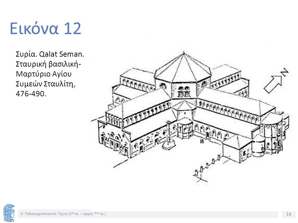 14 Α' Παλαιοχριστιανική Τέχνη (2 ος αι. – αρχές 7 ου αι.) 14 Εικόνα 12 Συρία. Qalat Seman. Σταυρική βασιλική- Μαρτύριο Αγίου Συμεών Σταυλίτη, 476-490.