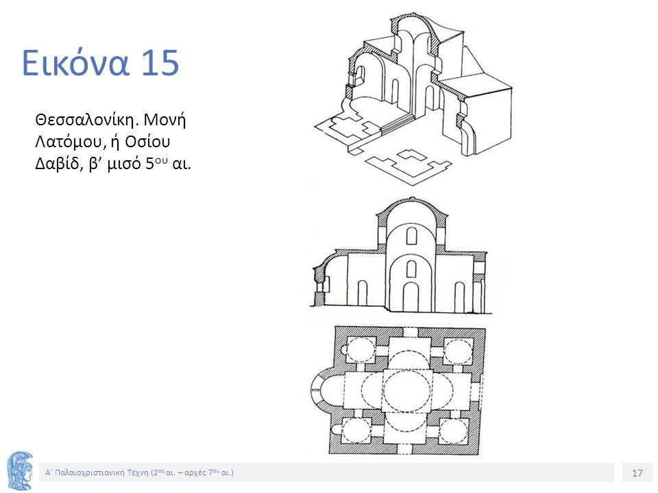 17 Α' Παλαιοχριστιανική Τέχνη (2 ος αι. – αρχές 7 ου αι.) 17 Εικόνα 15 Θεσσαλονίκη. Μονή Λατόμου, ή Οσίου Δαβίδ, β' μισό 5 ου αι.