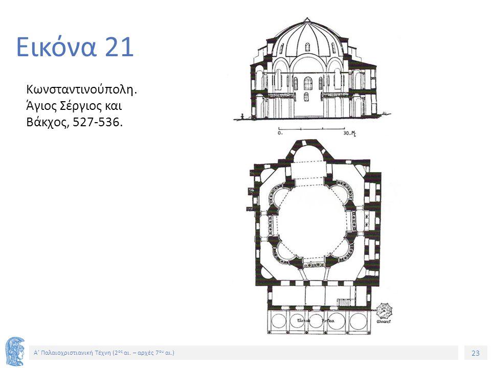 23 Α' Παλαιοχριστιανική Τέχνη (2 ος αι. – αρχές 7 ου αι.) 23 Εικόνα 21 Κωνσταντινούπολη. Άγιος Σέργιος και Βάκχος, 527-536.