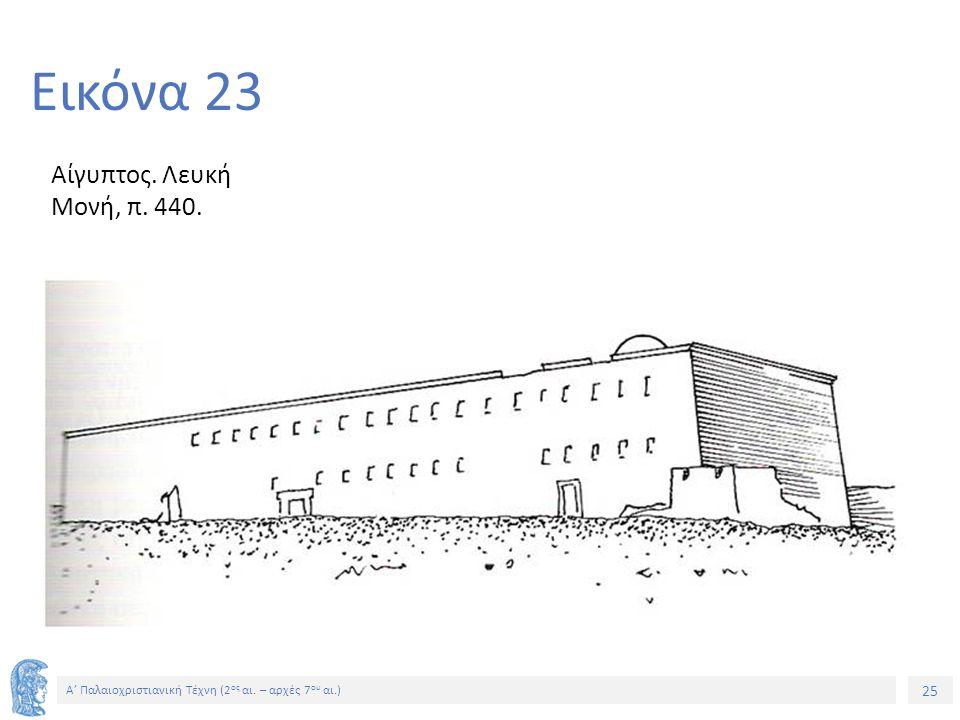 25 Α' Παλαιοχριστιανική Τέχνη (2 ος αι. – αρχές 7 ου αι.) 25 Εικόνα 23 Αίγυπτος. Λευκή Μονή, π. 440.