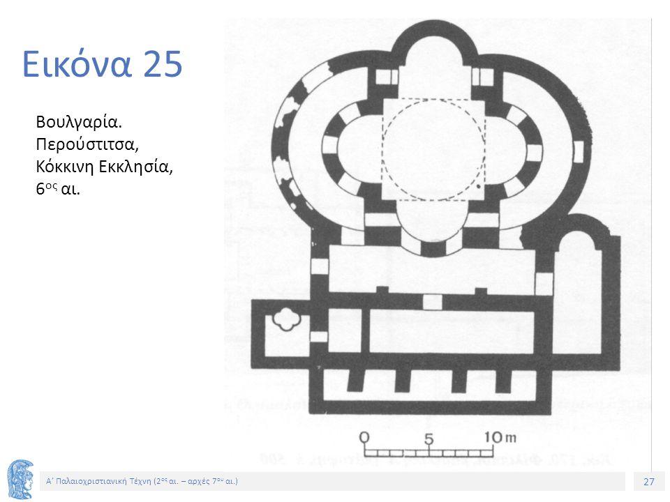 27 Α' Παλαιοχριστιανική Τέχνη (2 ος αι. – αρχές 7 ου αι.) 27 Εικόνα 25 Βουλγαρία. Περούστιτσα, Κόκκινη Εκκλησία, 6 ος αι.