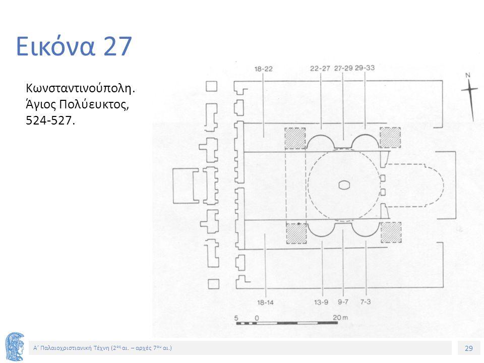 29 Α' Παλαιοχριστιανική Τέχνη (2 ος αι. – αρχές 7 ου αι.) 29 Εικόνα 27 Κωνσταντινούπολη. Άγιος Πολύευκτος, 524-527.