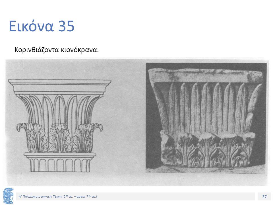 37 Α' Παλαιοχριστιανική Τέχνη (2 ος αι. – αρχές 7 ου αι.) 37 Εικόνα 35 Κορινθιάζοντα κιονόκρανα.