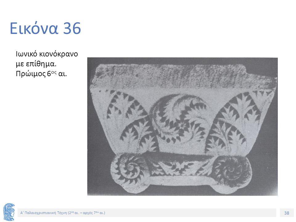 38 Α' Παλαιοχριστιανική Τέχνη (2 ος αι. – αρχές 7 ου αι.) 38 Εικόνα 36 Ιωνικό κιονόκρανο με επίθημα. Πρώιμος 6 ος αι.