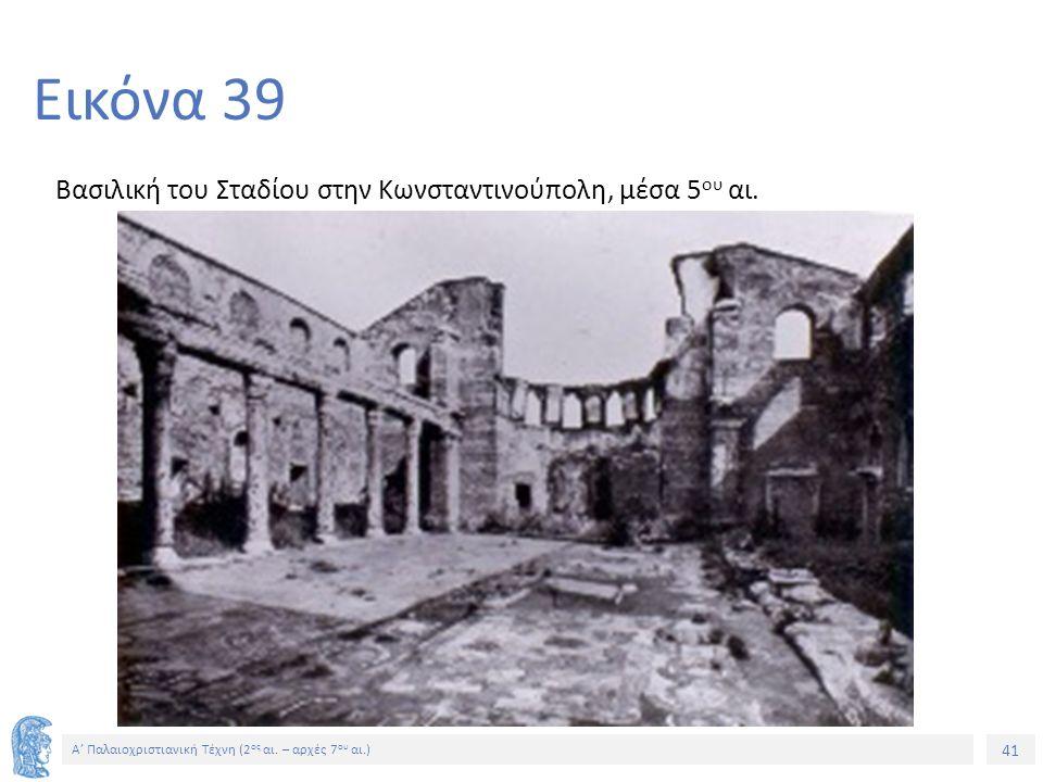 41 Α' Παλαιοχριστιανική Τέχνη (2 ος αι. – αρχές 7 ου αι.) 41 Εικόνα 39 Βασιλική του Σταδίου στην Κωνσταντινούπολη, μέσα 5 ου αι.