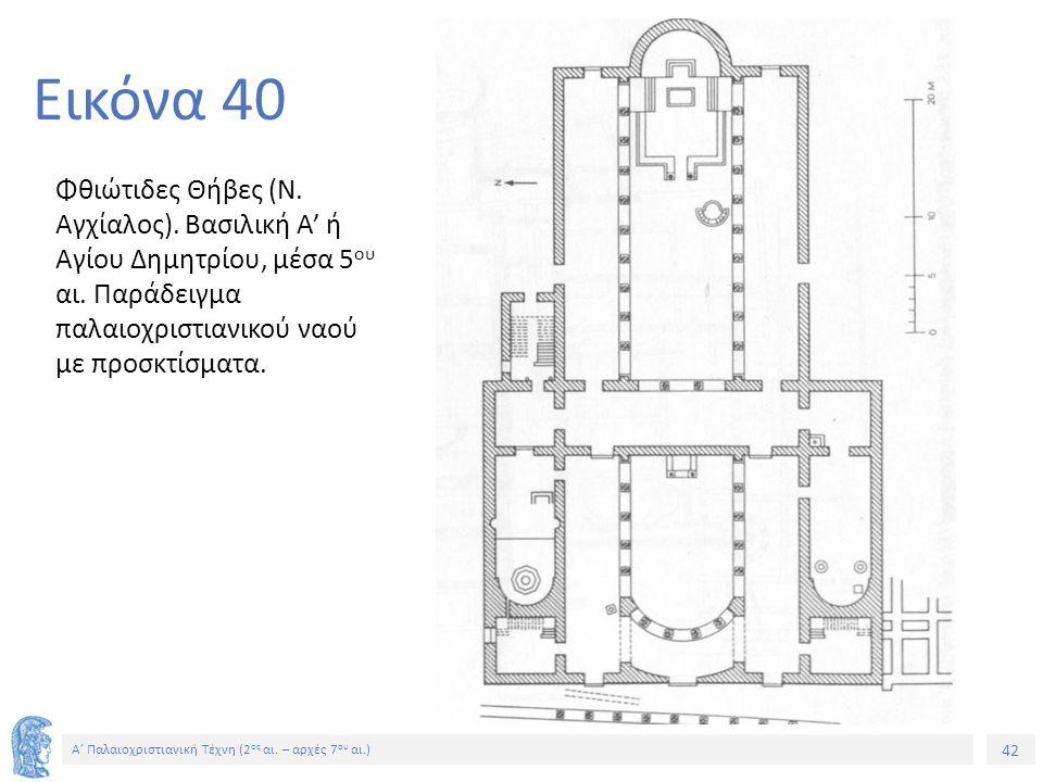 42 Α' Παλαιοχριστιανική Τέχνη (2 ος αι. – αρχές 7 ου αι.) 42 Εικόνα 40 Φθιώτιδες Θήβες (Ν. Αγχίαλος). Βασιλική Α' ή Αγίου Δημητρίου, μέσα 5 ου αι. Παρ