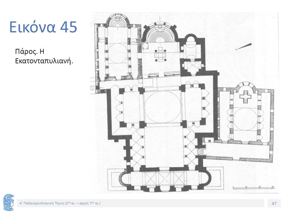 47 Α' Παλαιοχριστιανική Τέχνη (2 ος αι. – αρχές 7 ου αι.) 47 Εικόνα 45 Πάρος. Η Εκατονταπυλιανή.
