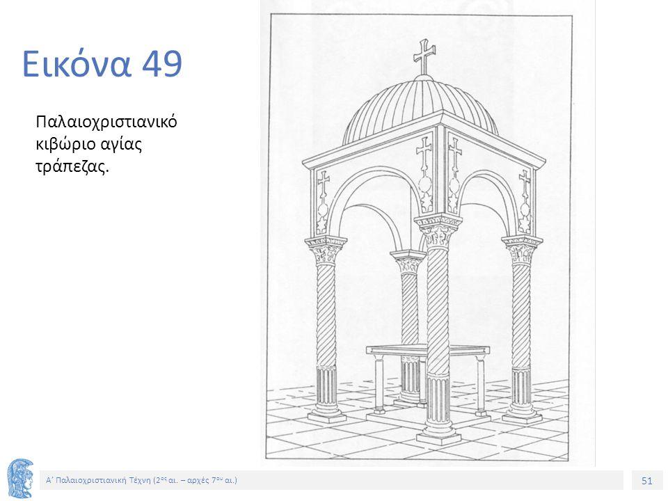 51 Α' Παλαιοχριστιανική Τέχνη (2 ος αι. – αρχές 7 ου αι.) 51 Εικόνα 49 Παλαιοχριστιανικό κιβώριο αγίας τράπεζας.