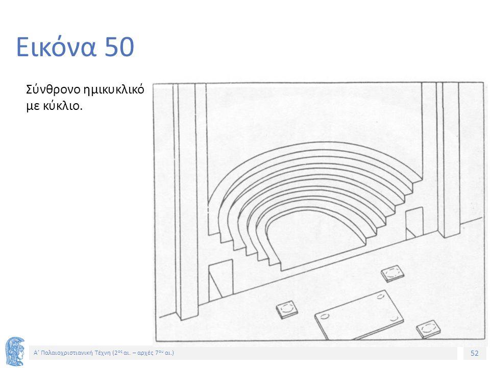 52 Α' Παλαιοχριστιανική Τέχνη (2 ος αι. – αρχές 7 ου αι.) 52 Εικόνα 50 Σύνθρονο ημικυκλικό με κύκλιο.