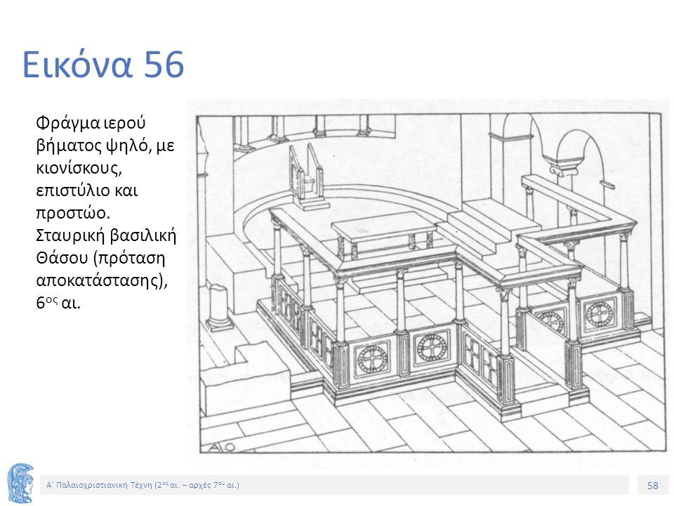58 Α' Παλαιοχριστιανική Τέχνη (2 ος αι. – αρχές 7 ου αι.) 58 Εικόνα 56 Φράγμα ιερού βήματος ψηλό, με κιονίσκους, επιστύλιο και προστώο. Σταυρική βασιλ