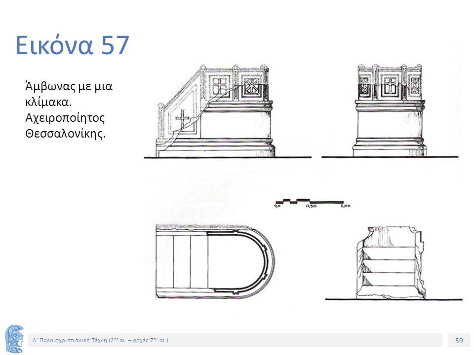 59 Α' Παλαιοχριστιανική Τέχνη (2 ος αι. – αρχές 7 ου αι.) 59 Εικόνα 57 Άμβωνας με μια κλίμακα. Αχειροποίητος Θεσσαλονίκης.