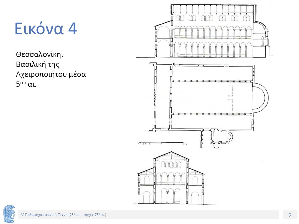 6 Α' Παλαιοχριστιανική Τέχνη (2 ος αι. – αρχές 7 ου αι.) 6 Εικόνα 4 Θεσσαλονίκη. Βασιλική της Αχειροποιήτου μέσα 5 ου αι.