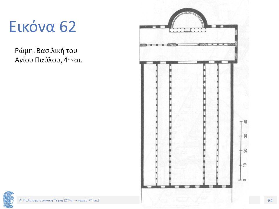 64 Α' Παλαιοχριστιανική Τέχνη (2 ος αι. – αρχές 7 ου αι.) 64 Εικόνα 62 Ρώμη. Βασιλική του Αγίου Παύλου, 4 ος αι.