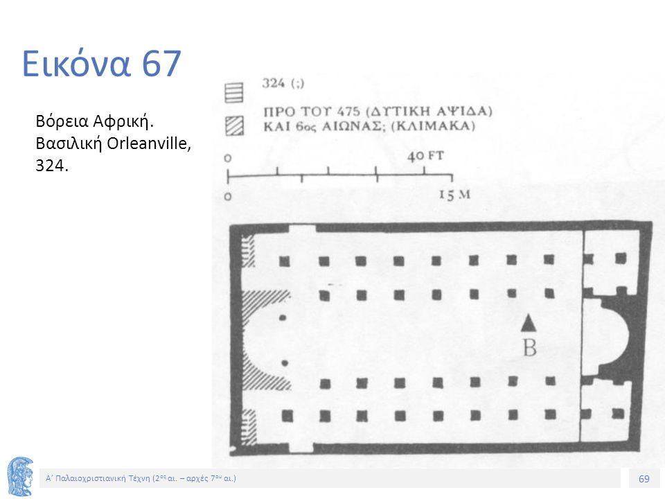 69 Α' Παλαιοχριστιανική Τέχνη (2 ος αι. – αρχές 7 ου αι.) 69 Εικόνα 67 Βόρεια Αφρική. Βασιλική Orleanville, 324.