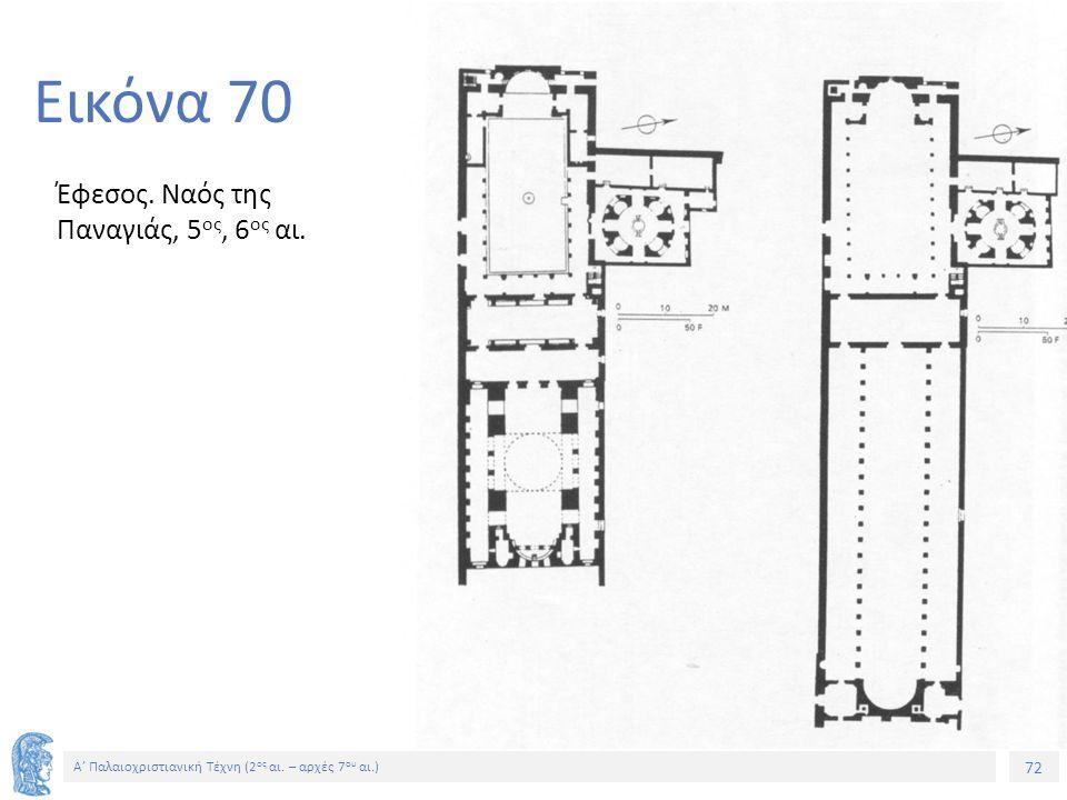 72 Α' Παλαιοχριστιανική Τέχνη (2 ος αι. – αρχές 7 ου αι.) 72 Εικόνα 70 Έφεσος. Ναός της Παναγιάς, 5 ος, 6 ος αι.