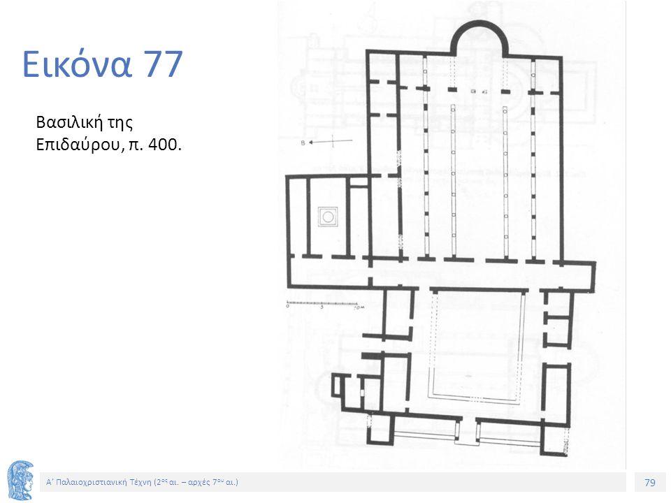 79 Α' Παλαιοχριστιανική Τέχνη (2 ος αι. – αρχές 7 ου αι.) 79 Εικόνα 77 Βασιλική της Επιδαύρου, π. 400.