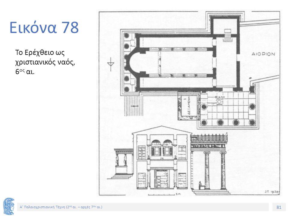 81 Α' Παλαιοχριστιανική Τέχνη (2 ος αι. – αρχές 7 ου αι.) 81 Εικόνα 78 Το Ερέχθειο ως χριστιανικός ναός, 6 ος αι.