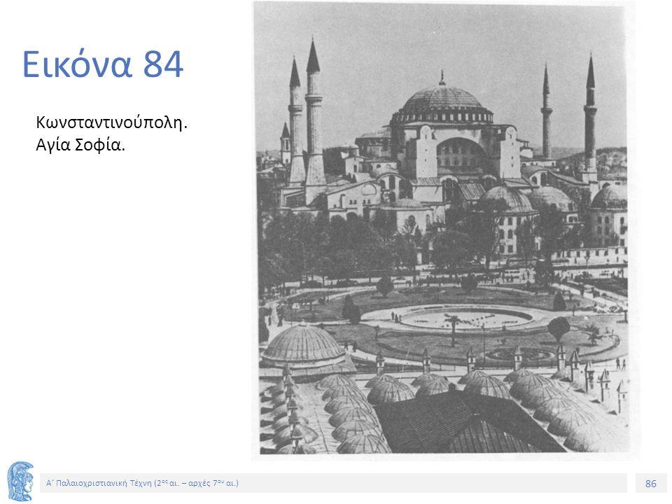 86 Α' Παλαιοχριστιανική Τέχνη (2 ος αι. – αρχές 7 ου αι.) 86 Εικόνα 84 Κωνσταντινούπολη. Αγία Σοφία.