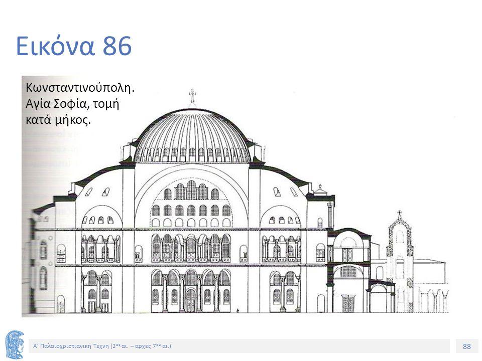 88 Α' Παλαιοχριστιανική Τέχνη (2 ος αι. – αρχές 7 ου αι.) 88 Εικόνα 86 Κωνσταντινούπολη. Αγία Σοφία, τομή κατά μήκος.