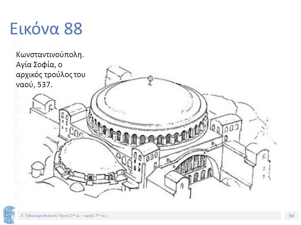 90 Α' Παλαιοχριστιανική Τέχνη (2 ος αι. – αρχές 7 ου αι.) 90 Εικόνα 88 Κωνσταντινούπολη. Αγία Σοφία, ο αρχικός τρούλος του ναού, 537.