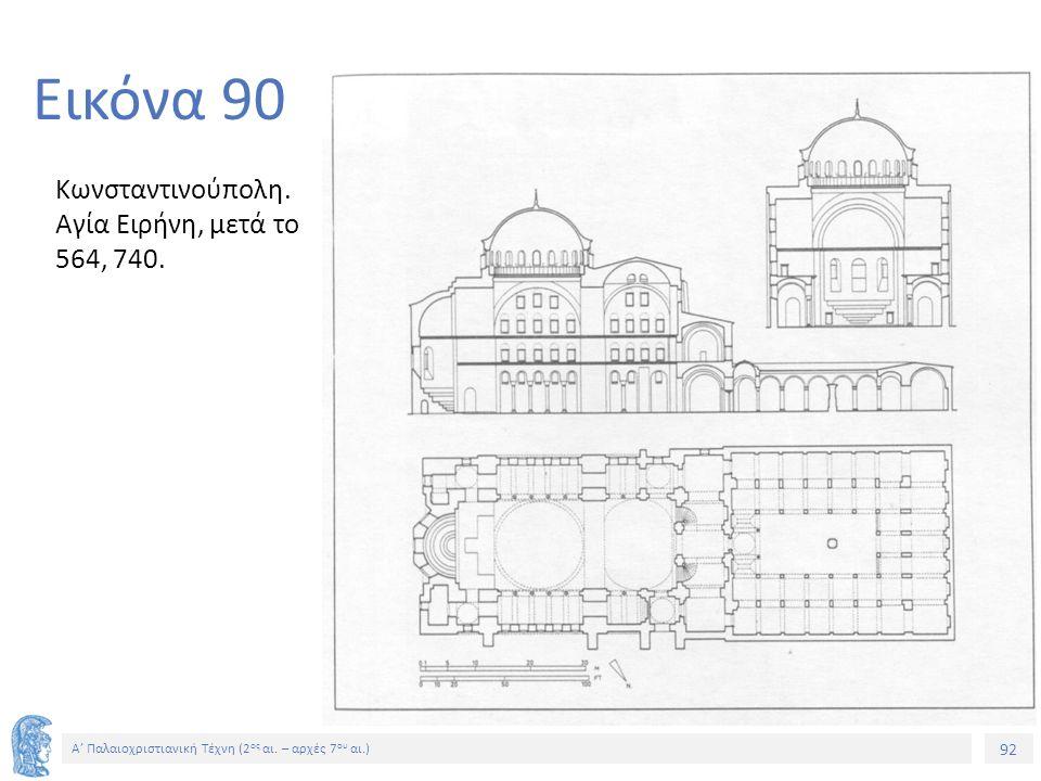 92 Α' Παλαιοχριστιανική Τέχνη (2 ος αι. – αρχές 7 ου αι.) 92 Εικόνα 90 Κωνσταντινούπολη. Αγία Ειρήνη, μετά το 564, 740.