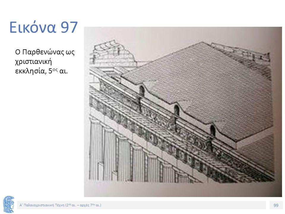 99 Α' Παλαιοχριστιανική Τέχνη (2 ος αι. – αρχές 7 ου αι.) 99 Εικόνα 97 Ο Παρθενώνας ως χριστιανική εκκλησία, 5 ος αι.