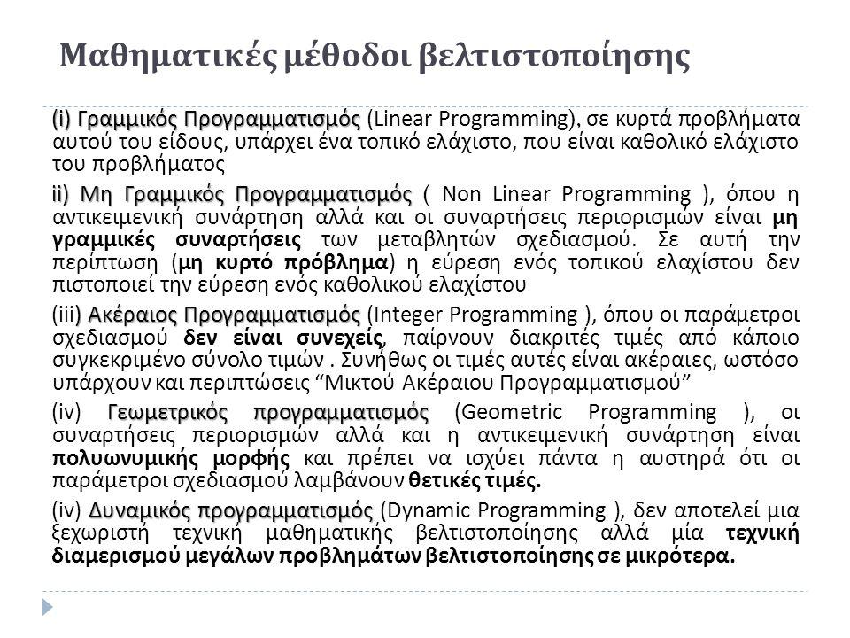 Μαθηματικές μέθοδοι βελτιστοποίησης (i) Γραμμικός Προγραμματισμός (i) Γραμμικός Προγραμματισμός (Linear Programming), σε κυρτά προβλήματα αυτού του είδους, υπάρχει ένα τοπικό ελάχιστο, που είναι καθολικό ελάχιστο του προβλήματος ii) Μη Γραμμικός Προγραμματισμός ii) Μη Γραμμικός Προγραμματισμός ( Non Linear Programming ), όπου η αντικειμενική συνάρτηση αλλά και οι συναρτήσεις περιορισμών είναι μη γραμμικές συναρτήσεις των μεταβλητών σχεδιασμού.