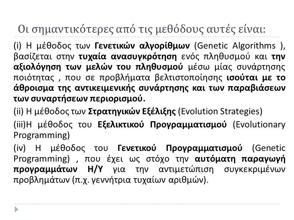 Οι σημαντικότερες από τις μεθόδους αυτές είναι : (i) Η μέθοδος των Γενετικών αλγορίθμων (Genetic Algorithms ), βασίζεται στην τυχαία ανασυγκρότηση ενός πληθυσμού και την αξιολόγηση των μελών του πληθυσμού μέσω μίας συνάρτησης ποιότητας, που σε προβλήματα βελτιστοποίησης ισούται με το άθροισμα της αντικειμενικής συνάρτησης και των παραβιάσεων των συναρτήσεων περιορισμού.