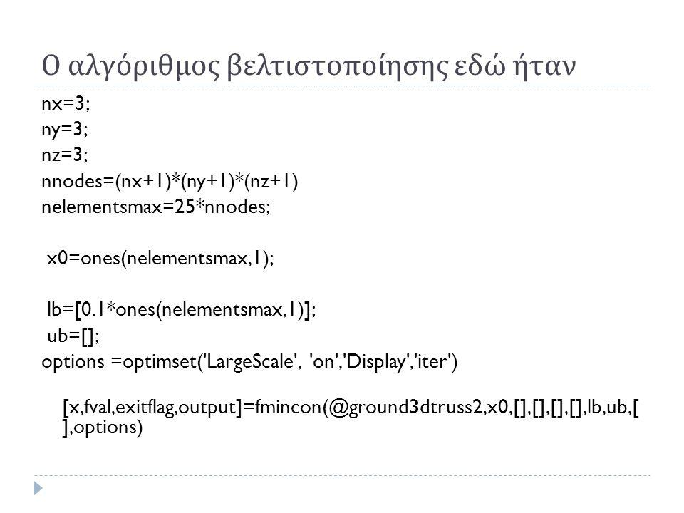 Ο αλγόριθμος βελτιστοποίησης εδώ ήταν nx=3; ny=3; nz=3; nnodes=(nx+1)*(ny+1)*(nz+1) nelementsmax=25*nnodes; x0=ones(nelementsmax,1); lb=[0.1*ones(nelementsmax,1)]; ub=[]; options =optimset( LargeScale , on , Display , iter ) [x,fval,exitflag,output]=fmincon(@ground3dtruss2,x0,[],[],[],[],lb,ub,[ ],options)