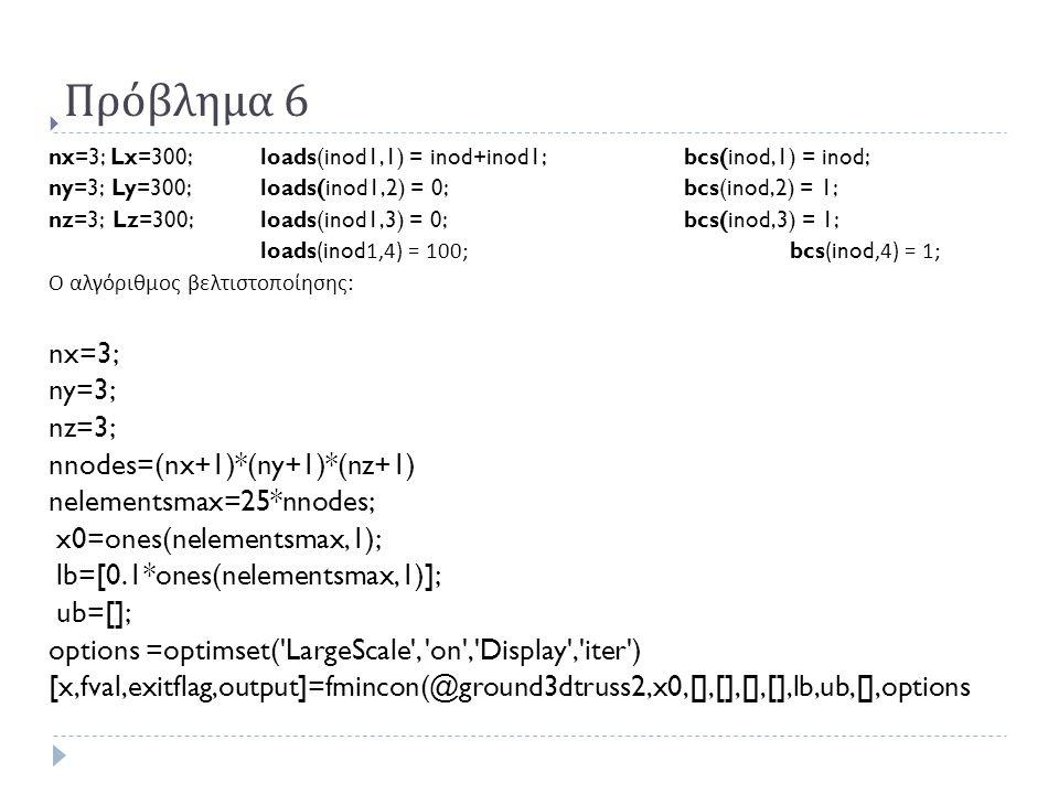 Πρόβλημα 6  nx=3; Lx=300; loads(inod1,1) = inod+inod1;bcs(inod,1) = inod; ny=3; Ly=300;loads(inod1,2) = 0;bcs(inod,2) = 1; nz=3; Lz=300;loads(inod1,3) = 0;bcs(inod,3) = 1; loads(inod1,4) = 100; bcs(inod,4) = 1; Ο αλγόριθμος βελτιστοποίησης : nx=3; ny=3; nz=3; nnodes=(nx+1)*(ny+1)*(nz+1) nelementsmax=25*nnodes; x0=ones(nelementsmax,1); lb=[0.1*ones(nelementsmax,1)]; ub=[]; options =optimset( LargeScale , on , Display , iter ) [x,fval,exitflag,output]=fmincon(@ground3dtruss2,x0,[],[],[],[],lb,ub,[],options