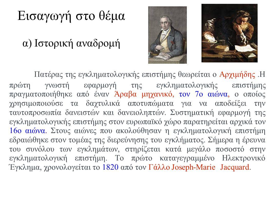 Εισαγωγή στο θέμα α) Ιστορική αναδρομή Πατέρας της εγκληματολογικής επιστήμης θεωρείται ο Αρχιμήδης.Η πρώτη γνωστή εφαρμογή της εγκληματολογικής επιστήμης πραγματοποιήθηκε από έναν Άραβα μηχανικό, τον 7ο αιώνα, ο οποίος χρησιμοποιούσε τα δαχτυλικά αποτυπώματα για να αποδείξει την ταυτοπροσωπία δανειστών και δανειοληπτών.